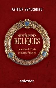Patrick Sbalchiero - Mystérieuses reliques - Le suaire de Turin et autres énigmes.