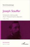 Patrick Schneckenburger - Joseph Stauffer - L'histoire retrouvée d'un missionnaire alsacien (1876-1952).