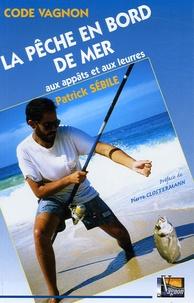 Patrick Sébile - La pêche en bord de mer aux appâts et aux leurres.