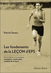 Patrick Seners - Les fondements de la leçon d'EPS - De la théorie à la pratique : conception, construction, conduite de la leçon.
