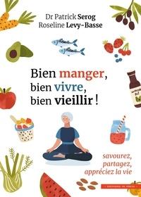 Patrick Sérog et Roseline Lévy-Basse - Bien manger, bien vivre, bien vieillir ! - Savourez, partagez, appréciez la vie.