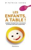 Patrick Sérog - Les enfants, à table ! - Comment transmettre à vos enfant de bonnes habitudes alimentaires.