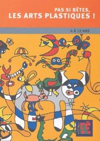 Pas si bêtes, les arts plastiques! - 4 à 12 ans. Chemins vers la créativité et loeuvre dart.pdf