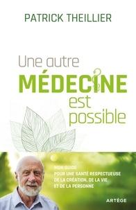 Patrick Theillier - Une autre médecine est possible - Mon guide pour une santé respectueuse de la création, de la vie et de la personne.