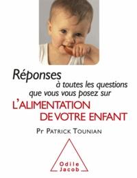 Patrick Tounian - Réponses à toutes les questions que vous vous posez sur l'alimentation de votre enfant.