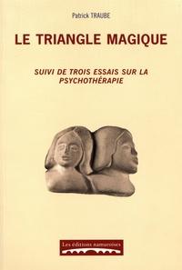Patrick Traube - Le triangle magique - Suivi de trois essais sur la psychothérapie.
