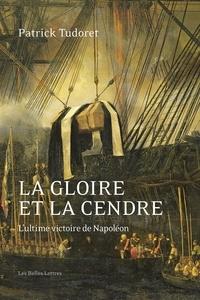 Patrick Tudoret - La Gloire et la cendre - L'ultime victoire de Napoléon.
