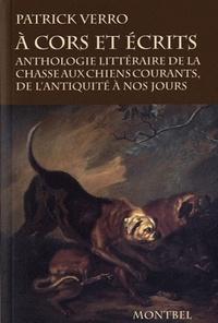 Patrick Verro - A cors et écrits - Anthologie littéraire de la chasse aux chiens courants, de l'antiquité à nos jours.