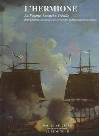 Patrick Villiers - L'Hermione - La Fayette, Latouche-Tréville : deux hommes, une frégate au service de l'indépendance américaine.