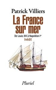 Patrick Villiers - La France sur mer - De Louis XIII à Napoléon Ier.