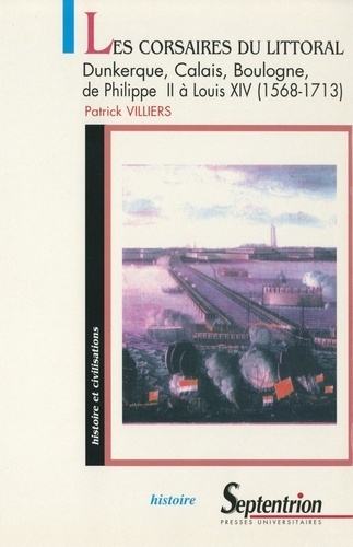 Les corsaires du littoral. Dunkerque, Calais, Boulogne, de Philippe II à Louis XIV (1568-1713), de la guerre de 80 ans à la guerre de succession d'Espagne