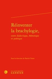 Télécharger ebook pdfs en ligne Réinventer la brachylogie, entre dialectique, rhétorique et poétique par Patrick Voisin