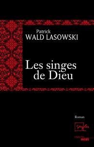 Patrick Wald Lasowski - Les singes de Dieu.