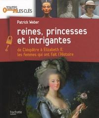 Patrick Weber - Reines, princesses et intrigantes - De Cléopâtre à Elisabeth 2, les femmes qui ont fait l'histoire.