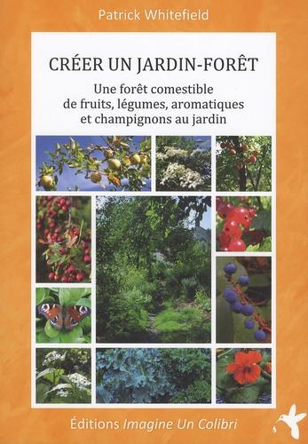 Patrick Whitefield - Créer un jardin-forêt - Une forêt comestible de fruits, légumes, aromatiques et champignons au jardin.