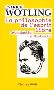 La philosophie de l'esprit libre- Introduction à Nietzsche - Patrick Wotling |