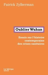 Patrick Zylberman - Oublier Wuhan - Essais sur l'histoire contemporaine des crises sanitaires.