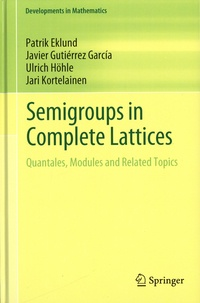 Patrik Eklund et Javier Gutierrez Garcia - Semigroups in Complete Lattices - Quantales, Modules and Related Topics.