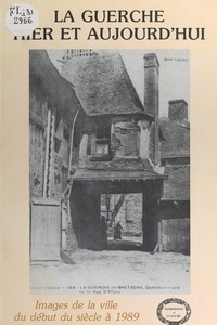Patrimoine et culture en pays et Patrick Lassourd - La Guerche hier et aujourd'hui - Images de la ville du début du siècle à 1989.