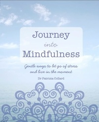 Patrizia Collard - Journey into Mindfulness - Gentle ways to let go of stress and live in the moment.
