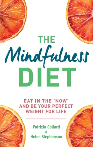 The Mindfulness Diet. Eat in the 'now' and be the perfect weight for life – with mindfulness practices and 70 recipes