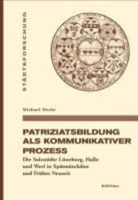 Patriziatsbildung als kommunikativer Prozess - Die Salzstädte Lüneburg, Halle und Werl in Spätmittelalter und Früher Neuzeit.