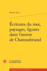 Patrizio Tucci - Ecritures du moi, paysages, figures dans l'oeuvre de Chateaubriand.