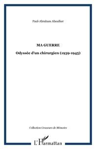 Paul-Abraham Aboulker - Ma guerre - Odyssée d'un chirurgien (1939-1945).