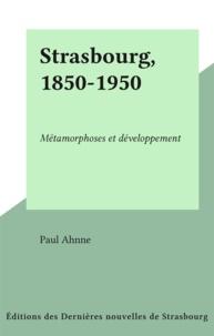Paul Ahnne - Strasbourg, 1850-1950 - Métamorphoses et développement.
