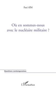 Paul Aïm - Où en sommes-nous avec le nucléaire militaire ?.