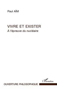 Paul Aïm - Vivre et exister - A l'épreuve du nucléaire.