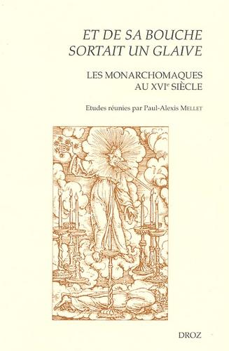Paul-Alexis Mellet - Et de sa bouche sortait un glaive - Les monarchomaques au XVIe siècle.