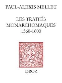 Paul-Alexis Mellet - Les traités monarchomaques - Confusion des temps, résistance armée et monarchie parfaite (1560-1600).