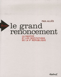 Paul Alliès - Le grand renoncement - La gauche et les institutions de la Ve République.