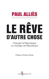 Paul Alliès - Le rêve d'autre chose - Changer la République ou changer de République ?.