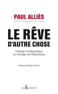 Paul Alliès et Edwy Plenel - Le rêve d'autre chose. Changer la République ou changer de République ?.