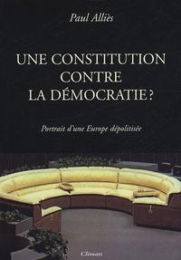 Paul Alliès - Une Constitution contre la démocratie ? - Portrait d'une Europe dépolitisée.