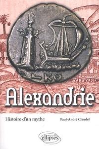 Paul-André Claudel - Alexandrie - Histoire d'un mythe.