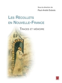 Paul-André Dubois - Les Récollets en Nouvelle-France. Traces et mémoire.