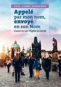 Paul-André Durocher - Appelé par mon nom, envoyé en son Nom - Causeries sur l'Église en sortie.