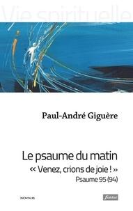 """Paul-André Giguère - Le psaume du matin - """"Venez, crions de joie !"""" Psaume 95 (94)."""