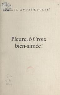 Paul-André Kugler et Charles Peter - Pleure, ô croix bien-aimée - Ou La croix du ciel sur l'heure H de notre péché.
