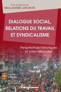 Paul-André Lapointe - Dialogue social, relations du travail et syndicalisme - Perspectives historiques et internationales.