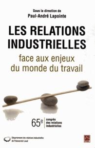 Paul-André Lapointe - Les relations industrielles face aux enjeux du monde du travail.
