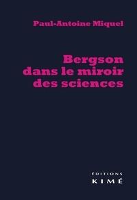 Paul-Antoine Miquel - Bergson dans le miroir des sciences.