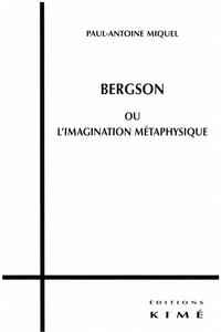 Paul-Antoine Miquel - Bergson ou l'imagination métaphysique.