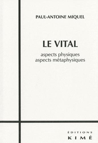 Paul-Antoine Miquel - Le vital - Aspects physiques, aspects métaphysiques.
