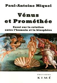 Paul-Antoine Miquel - Vénus et Prométhée - Essai sur la relation entre l'humain et la biosphère.