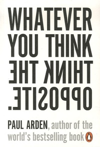 Paul Arden - Whatever You Think, Think The Opposite.