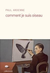 Paul Ardenne - Comment je suis oiseau.